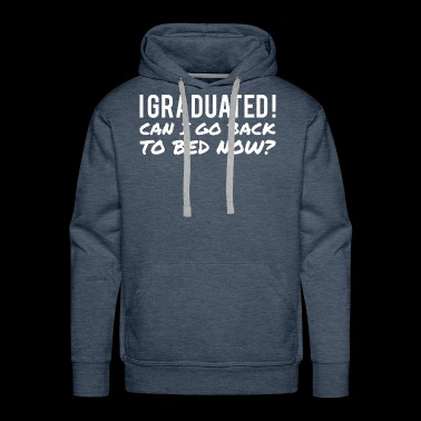 I GRADUATED CAN I GO BACK TO BED NOW - Men's Premium Hoodie