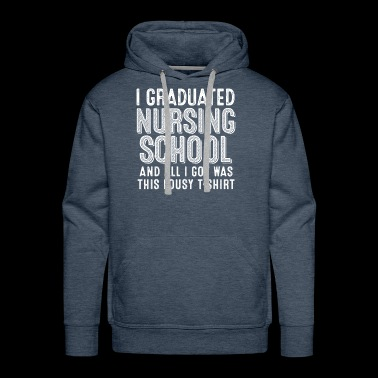 Graduated Nursing School & All I Got Was This - Men's Premium Hoodie