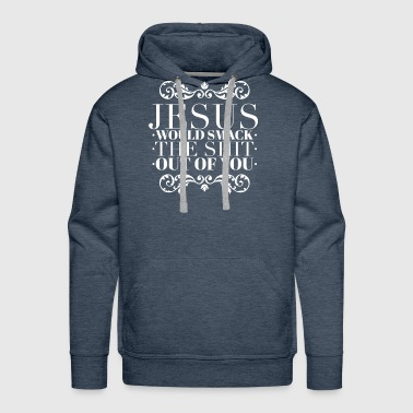 Jesus Would Slap the Shit Out of You - Men's Premium Hoodie