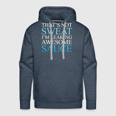 that's not sweat i'm leaking awesome sauce - Men's Premium Hoodie