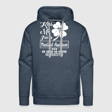 Kiss Me Im Medical Assistant Irish Drunk Whatever - Men's Premium Hoodie