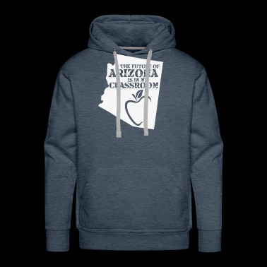 The Future Of Arizona Is In My Classroom funny shirts gifts - Men's Premium Hoodie