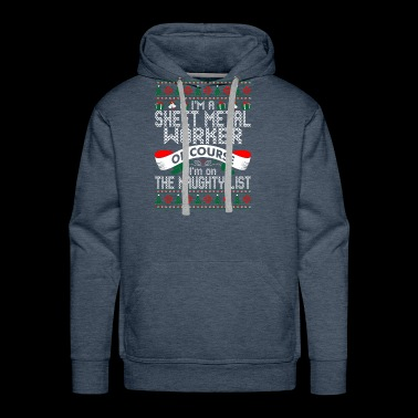 Im Sheet Metal Worker Of Course Im On Naughty List - Men's Premium Hoodie