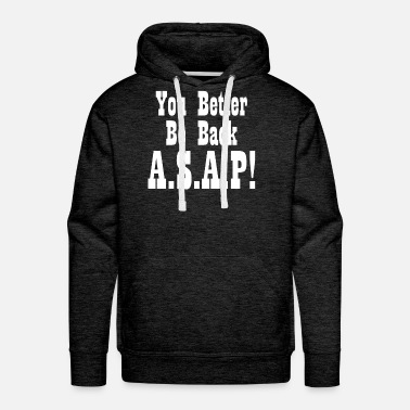 YOU BETTER BE BACK ASAP! - Men's Premium Hoodie