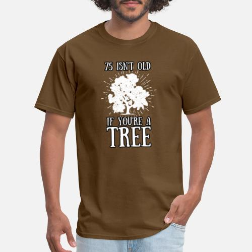 Mens T Shirt75 Isnt Old If Youre A Tree 75th Birthday Tshirt