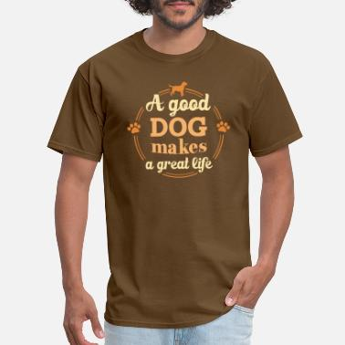 Good Dog A Good Dog Makes A Great Life T Shirt - Men's T-Shirt