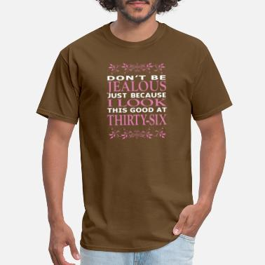 Thirty Six Dont be Jealous I look this good at thirty six - Men's T-Shirt