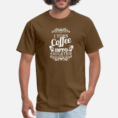 I Turn Coffee Into Education - Men's T-Shirt