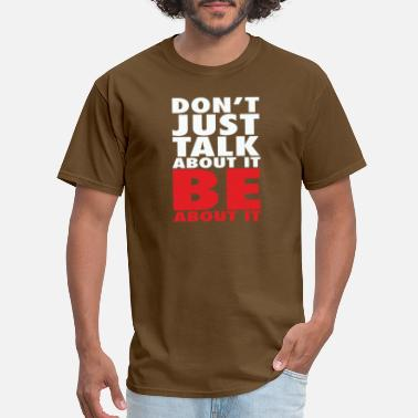 Talking About Dont just talk about it be about it - Men's T-Shirt