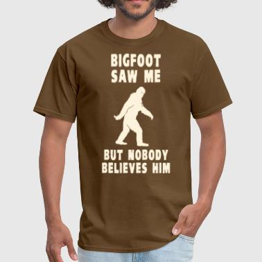 Bigfoot Saw Me But Nobody Believes Him - Men's T-Shirt