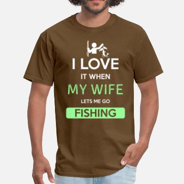 Lets Me Go Fishing I love it when my wife lets me go Fishing - Men's T-Shirt