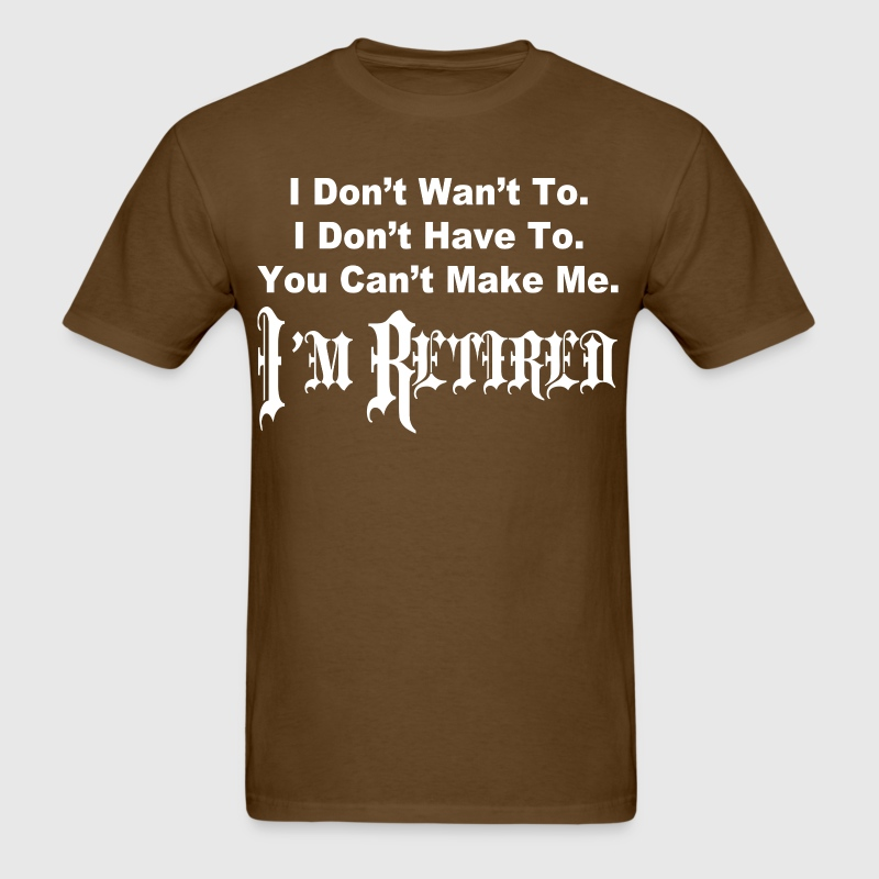 I don't want to i don't have to you can't make me  - Men's T-Shirt