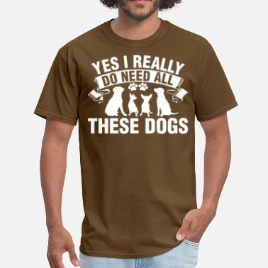 Yes I Really Need Yes I Really Do Need All These Dogs - Men's T-Shirt