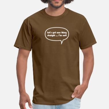 Lets Get It Straight Let's get one thing straight ...I'm not! - Men's T-Shirt