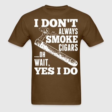 I Do Not Always Smoke Cigars Oh Wait Yes I Do - Men's T-Shirt