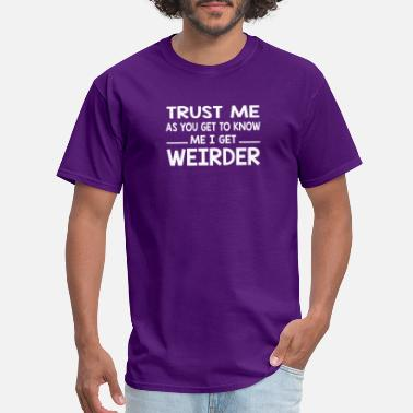 Get To Know Trust Me as You Get To Know Me I Get Weirder - Men's T-Shirt