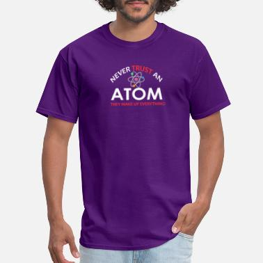Never Trust An Atom They Make Up Everything Never trust an atom they make up everything - Men's T-Shirt