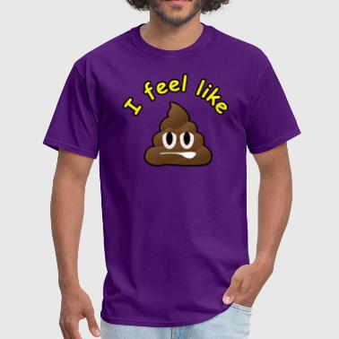 Feel Like Shit I feel like poop! - Men's T-Shirt