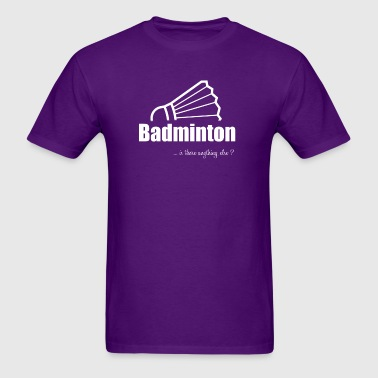 Badminton-Is there anything else?- Shirt, Hoodie - Men's T-Shirt
