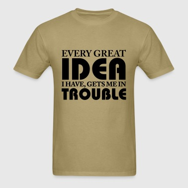 Every great idea I have, gets me in trouble - Men's T-Shirt
