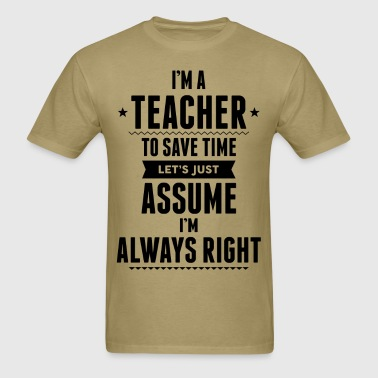I Am A Teacher To Save Time Let's Just Assume..... - Men's T-Shirt