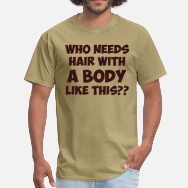 362ed22327 Who Needs Hair With A Body Like This Who Needs Hair With A Body Like This.  Men's T-Shirt