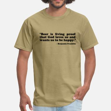 Beer Is Proof God Loves Us Beer is living proof that God loves us and wants us to be happy. Benjamin Franklin - Men's T-Shirt