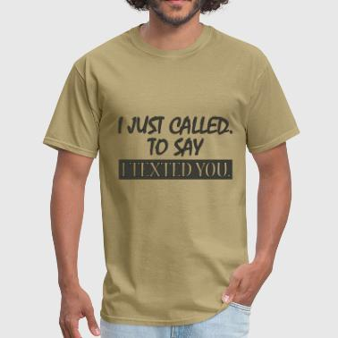 Called You To Say I Texted - Men's T-Shirt