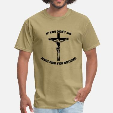 Jesus Died For Nothing If You Don't Sin Jesus Died For Nothing - Men's T-Shirt