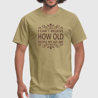 I Can't Believe How Old People My Age Are - Men's T-Shirt