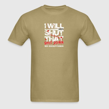 I Will Shut That Shit Down No Exceptions - Men's T-Shirt