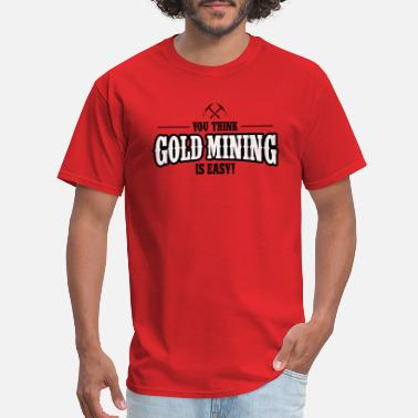 Gold Mine YOU TINK GOLD MINING IS EASY! - Men's T-Shirt