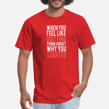 Feel When you feel like quitting think about why you st - Men's T-Shirt