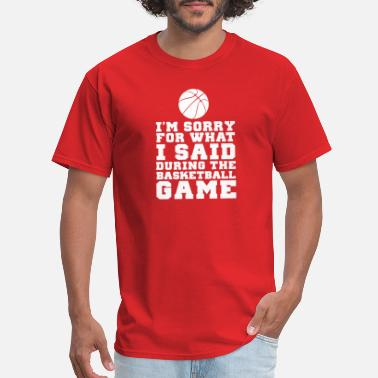 Im Sorry For What I Said Im Sorry For What I Said At The Basketball Game - Men's T-Shirt