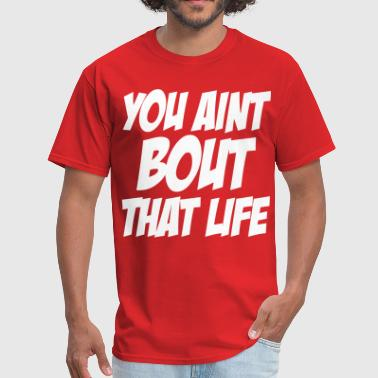 You Aint Bout That Life - Men's T-Shirt