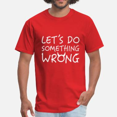 Something Wrong Let's Do Something Wrong - Men's T-Shirt
