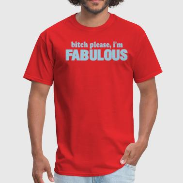 Fabulous Bitch bitch please, i'm FABULOUS - Men's T-Shirt