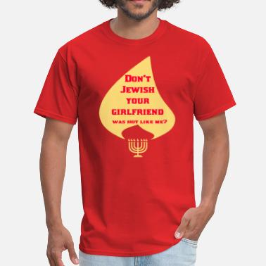DON'T JEWISH YOUR GIRLFRIEND WAS HOT LIKE ME??? - Men's T-Shirt