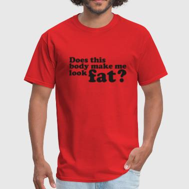 Make Me Look Fat Does This Body Make Me Look Fat? - Men's T-Shirt