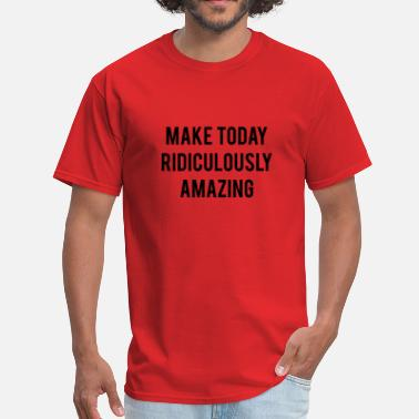 Make Today Ridiculously Amazing Make Today Ridiculously Amazing - Men's T-Shirt