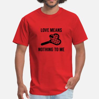 Love Means Nothing Love Means Nothing To Me - Men's T-Shirt