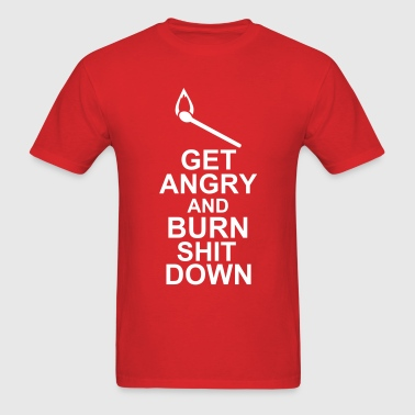 Get Angry And Burn Shit Down - Men's T-Shirt