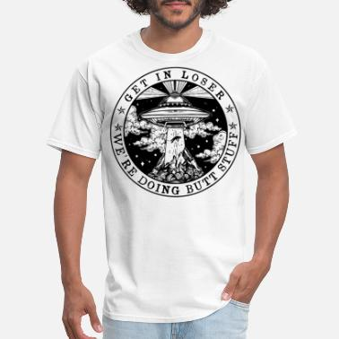 Loser Get In Loser We Re Doing Butt Stuff Aliens UFO - Men's T-Shirt