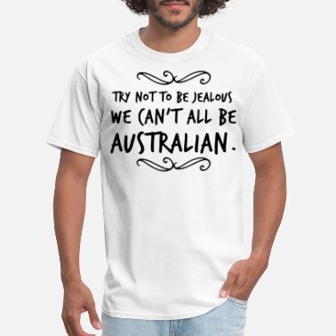 Jealousy Try Not To Be Jealous We Can't All Be Australian - Men's T-Shirt