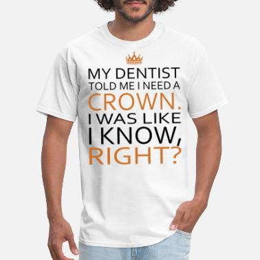 My Dentist Told Me My dentist told me i need a crown i was like i kno - Men's T-Shirt