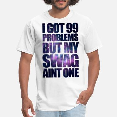 Swag I GOT 99 PROBLEMS BUT MY SWAG AIN'T ONE - Men's T-Shirt