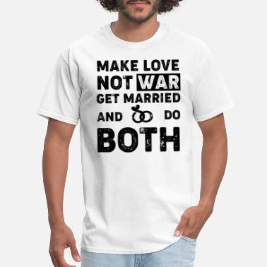 Nagging Wife Make Love not War, Get Married and Do Both - Men's T-Shirt