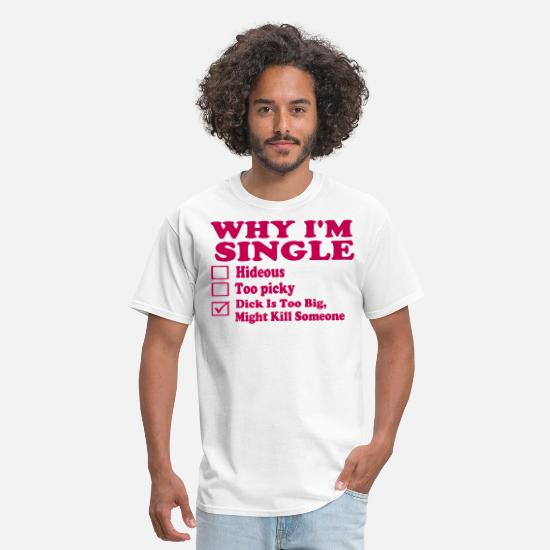 Dick T-Shirts - WHY I'M SINGLE-By Crazy4tshirts - Men's T-Shirt white