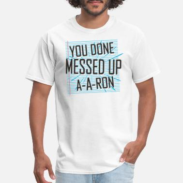 You Done Messed Up A-a-ron You Done Messed Up A-A-Ron - Men's T-Shirt