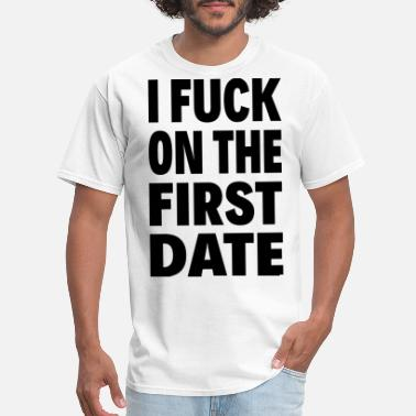 First I FUCK ON THE FIRST DATE - Men's T-Shirt